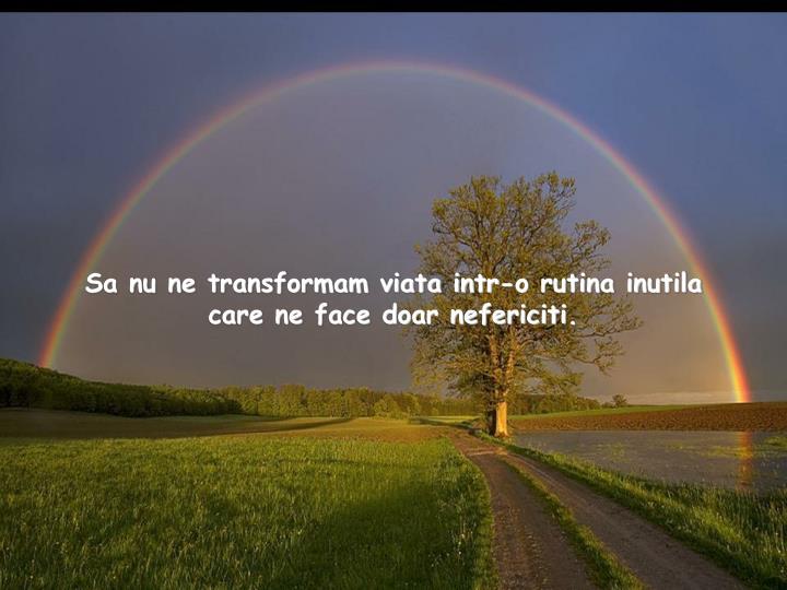 Sa nu ne transformam viata intr-o rutina inutila care ne face doar nefericiti