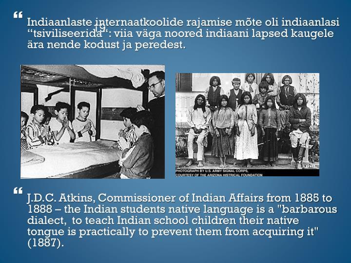 """Indiaanlaste internaatkoolide rajamise mõte oli indiaanlasi """"tsiviliseerida"""": viia väga noored indiaani lapsed kaugele ära nende kodust ja peredest."""