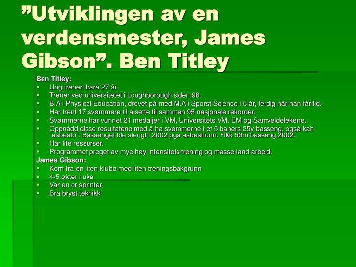 """""""Utviklingen av en verdensmester, James Gibson"""". Ben Titley"""