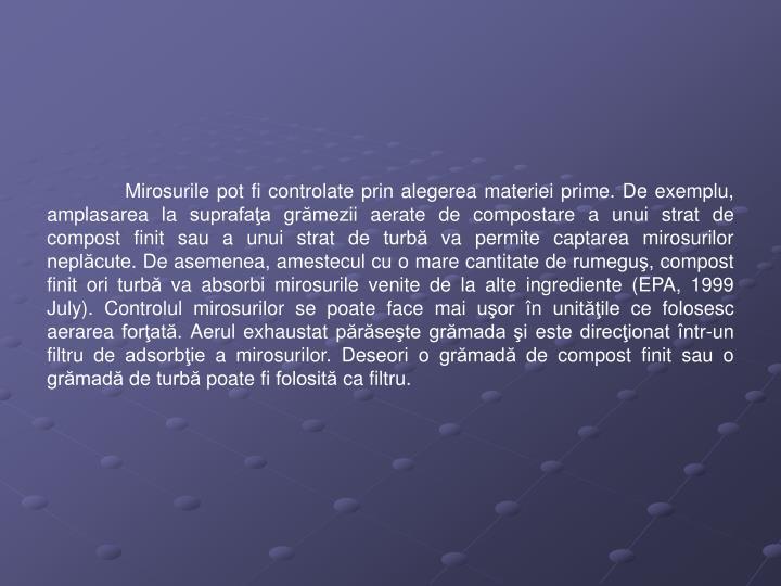Mirosurile pot fi controlate prin alegerea materiei prime. De exemplu, amplasarea la suprafaţa grămezii aerate de compostare a unui strat de compost finit sau a unui strat de turbă va permite captarea mirosurilor neplăcute. De asemenea, amestecul cu o mare cantitate de rumeguş, compost finit ori turbă va absorbi mirosurile venite de la alte ingrediente (EPA, 1999 July). Controlul mirosurilor se poate face mai uşor în unităţile ce folosesc aerarea forţată. Aerul exhaustat părăseşte grămada şi este direcţionat într-un filtru de adsorbţie a mirosurilor. Deseori o grămadă de compost finit sau o grămadă de turbă poate fi folosită ca filtru.