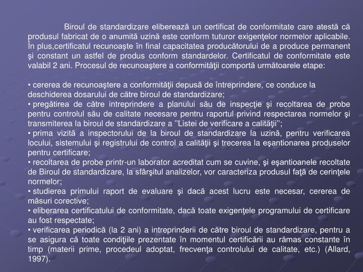 Biroul de standardizare eliberează un certificat de conformitate care atestă că produsul fabricat de o anumită uzină este conform tuturor exigenţelor normelor aplicabile. În plus,certificatul recunoaşte în final capacitatea producătorului de a produce permanent şi constant un astfel de produs conform standardelor. Certificatul de conformitate este valabil 2 ani. Procesul de recunoaştere a conformităţii comportă următoarele etape: