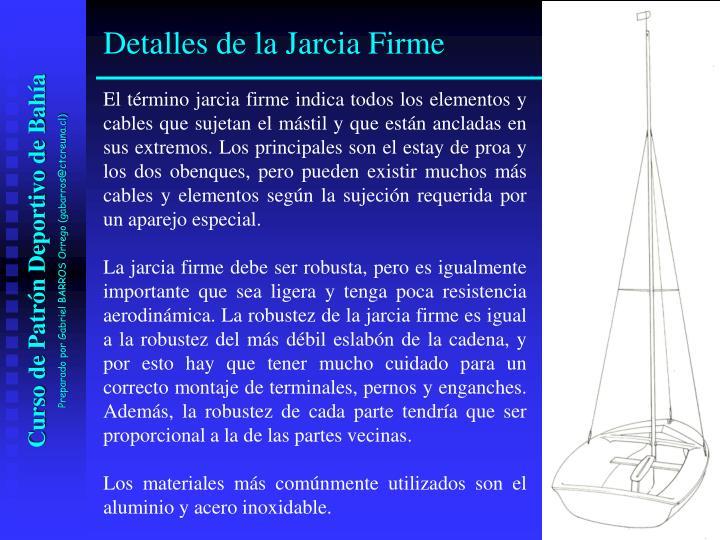 El término jarcia firme indica todos los elementos y cables que sujetan el mástil y que están ancladas en sus extremos. Los principales son el estay de proa y los dos obenques, pero pueden existir muchos más cables y elementos según la sujeción requerida por un aparejo especial.