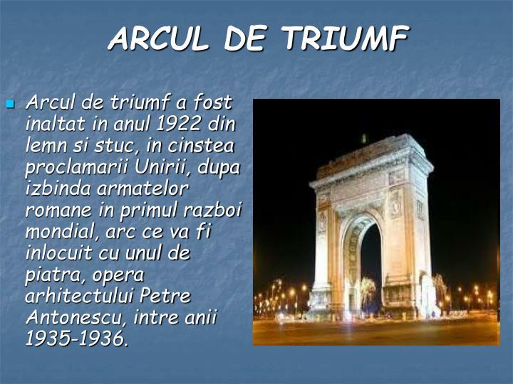 Arcul de triumf a fost inaltat in anul 1922 din lemn si stuc, in cinstea proclamarii Unirii, dupa izbinda armatelor romane in primul razboi mondial, arc ce va fi inlocuit cu unul de piatra, opera arhitectului Petre Antonescu, intre anii 1935-1936.