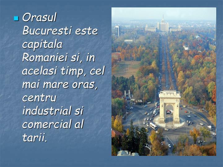 Orasul Bucuresti este capitala Romaniei si, in acelasi timp, cel mai mare oras, centru industrial si comercial al tarii.