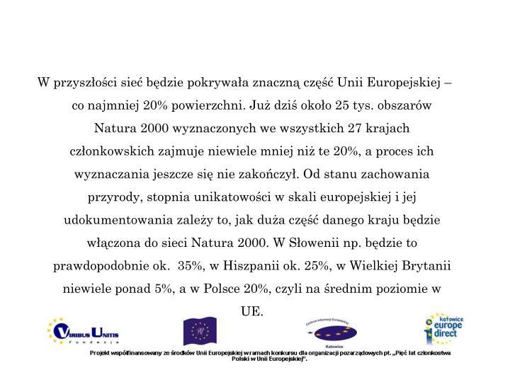 W przyszłości sieć będzie pokrywała znaczną część Unii Europejskiej – co najmniej 20% powierzchni. Już dziś około 25 tys. obszarów Natura 2000 wyznaczonych we wszystkich 27 krajach członkowskich zajmuje niewiele mniej niż te 20%, a proces ich wyznaczania jeszcze się nie zakończył. Od stanu zachowania przyrody, stopnia unikatowości w skali europejskiej i jej udokumentowania zależy to, jak duża część danego kraju będzie włączona do sieci Natura 2000. W Słowenii np. będzie to prawdopodobnie ok. 35%, w Hiszpanii ok. 25%, w Wielkiej Brytanii niewiele ponad 5%, a w Polsce 20%, czyli na średnim poziomie w UE.