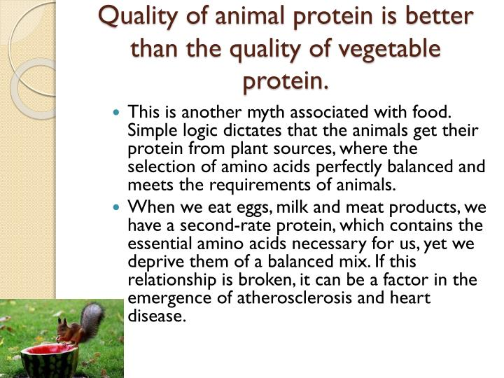 Quality of animal protein is better than the quality of vegetable protein.