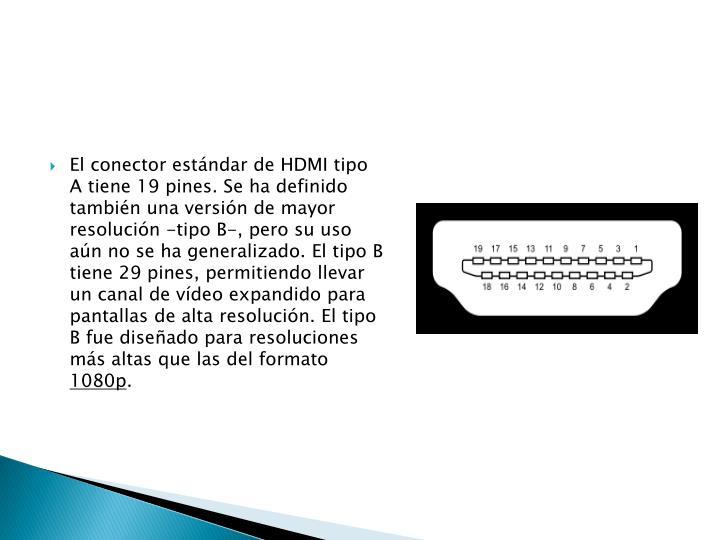 El conector estándar de HDMI tipo A tiene 19 pines. Se ha definido también una versión de mayor resolución -tipo B-, pero su uso aún no se ha generalizado. El tipo B tiene 29 pines, permitiendo llevar un canal de vídeo expandido para pantallas de alta resolución. El tipo B fue diseñado para resoluciones más altas que las del formato