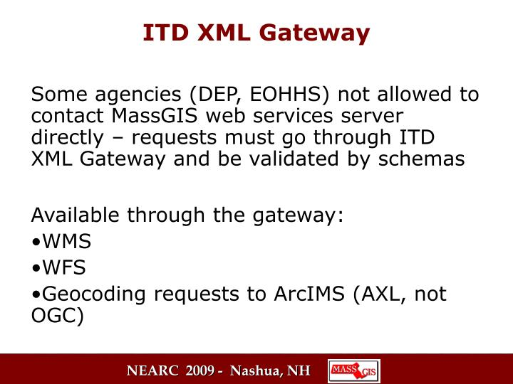 Some agencies (DEP, EOHHS) not allowed to contact MassGIS web services server directly – requests must go through ITD XML Gateway and be validated by schemas