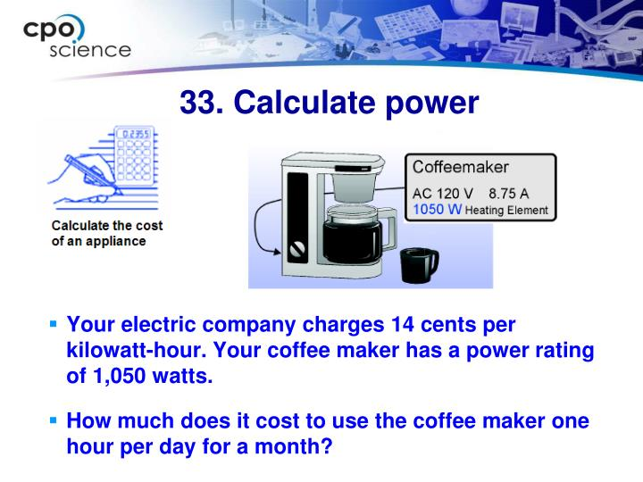 Your electric company charges 14 cents per kilowatt-hour. Your coffee maker has a power rating of 1,050 watts.