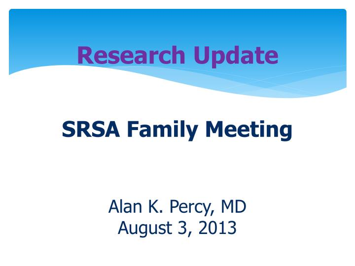 Research update srsa family meeting alan k percy md august 3 2013
