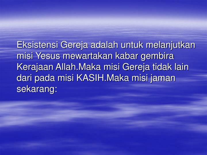Eksistensi Gereja adalah untuk melanjutkan misi Yesus mewartakan kabar gembira Kerajaan Allah.Maka misi Gereja tidak lain dari pada misi KASIH.Maka misi jaman sekarang: