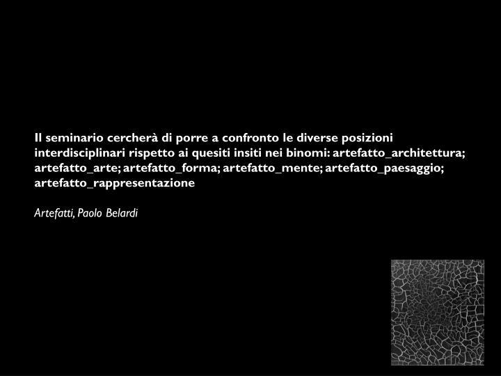 Il seminario cercherà di porre a confronto le diverse posizioni interdisciplinari rispetto ai quesiti insiti nei binomi: artefatto_architettura; artefatto_arte; artefatto_forma;