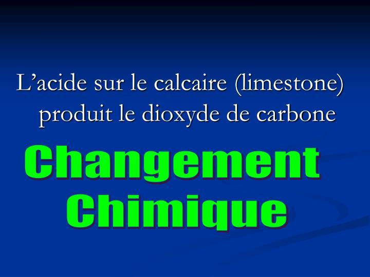 L'acide sur le calcaire (limestone) produit le dioxyde de carbone