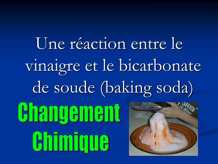 Une réaction entre le vinaigre et le bicarbonate de soude (baking soda)