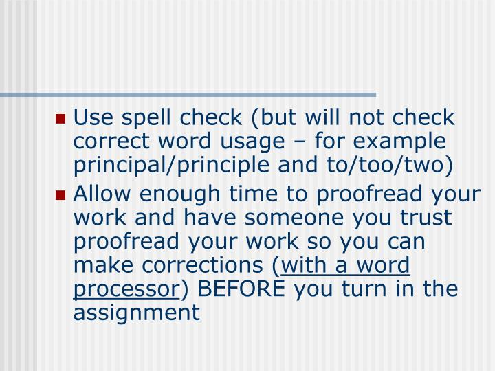 Use spell check (but will not check correct word usage – for example principal/principle and to/too/two)