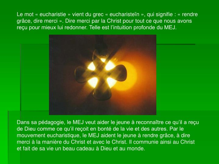 Le mot «eucharistie» vient du grec « eucharisteïn », qui signifie : «rendre grâce, dire merci». Dire merci par la Christ pour tout ce que nous avons reçu pour mieux lui redonner. Telle est l'intuition profonde du MEJ.