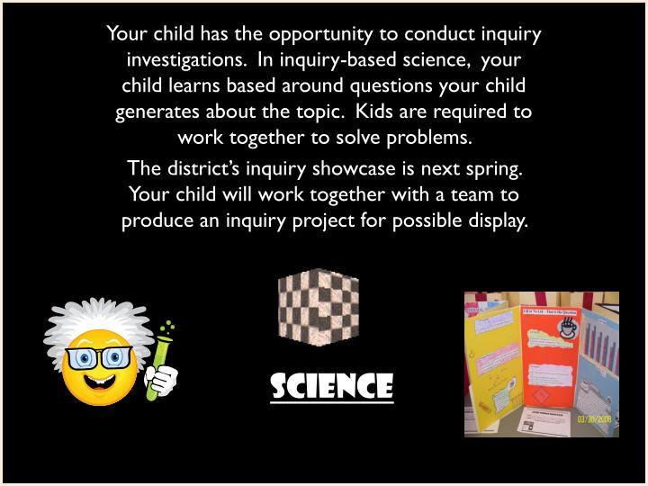Your child has the opportunity to conduct inquiry investigations.  In inquiry-based science,  your child learns based around questions your child generates about the topic.  Kids are required to work together to solve problems.