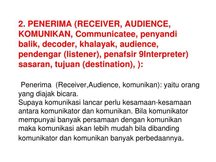 2. PENERIMA (RECEIVER, AUDIENCE, KOMUNIKAN, Communicatee, penyandi balik, decoder, khalayak, audience, pendengar (listener), penafsir 9Interpreter) sasaran, tujuan (destination), ):