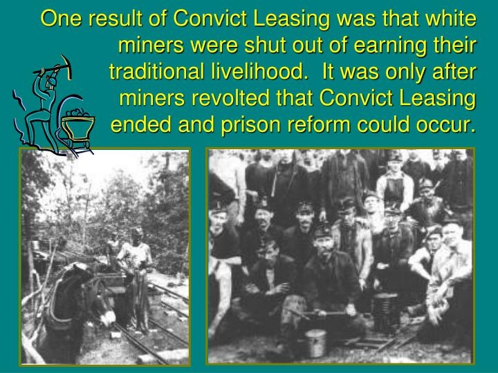 One result of Convict Leasing was that white miners were shut out of earning their traditional livelihood.  It was only after