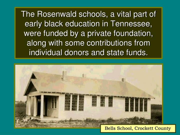 The Rosenwald schools, a vital part of early black education in Tennessee, were funded by a private foundation,   along with some contributions from        individual donors and state funds.