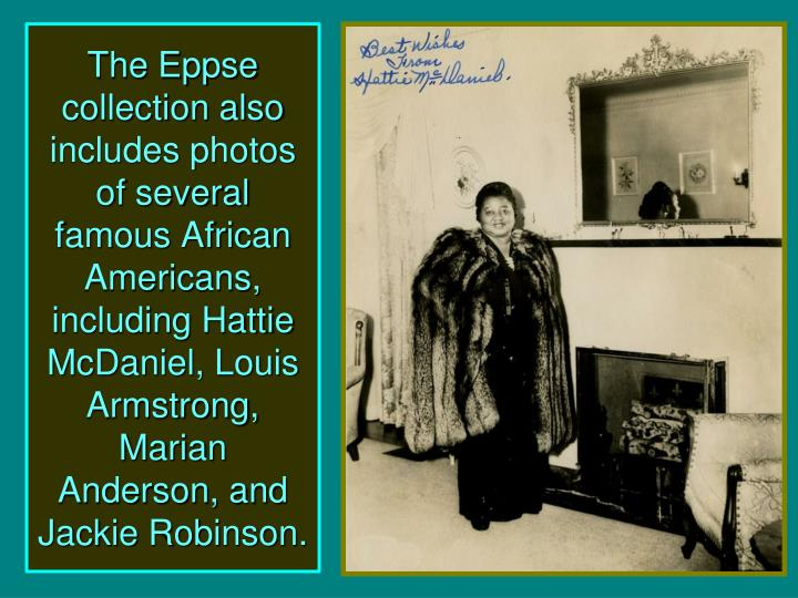 The Eppse collection also includes photos  of several famous African Americans, including Hattie McDaniel, Louis Armstrong, Marian Anderson, and Jackie Robinson.