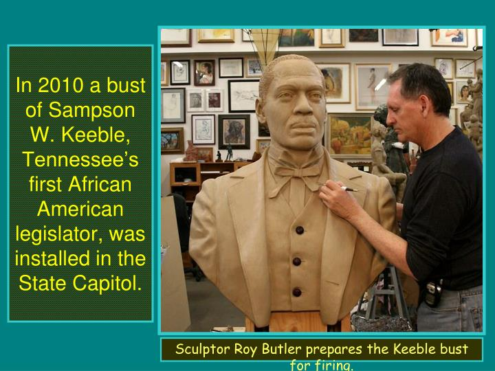 In 2010 a bust of Sampson W. Keeble, Tennessee's first African American legislator, was installed in the State Capitol.