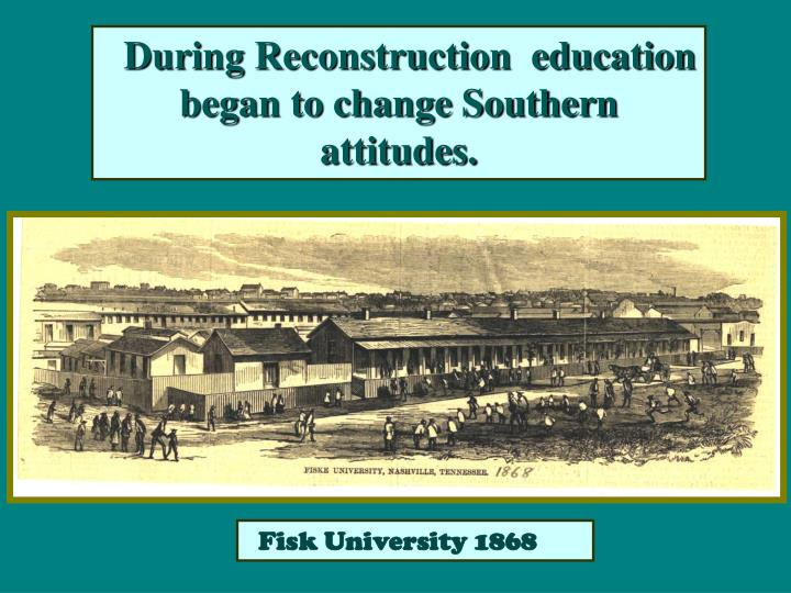 During Reconstruction  education began to change Southern attitudes.