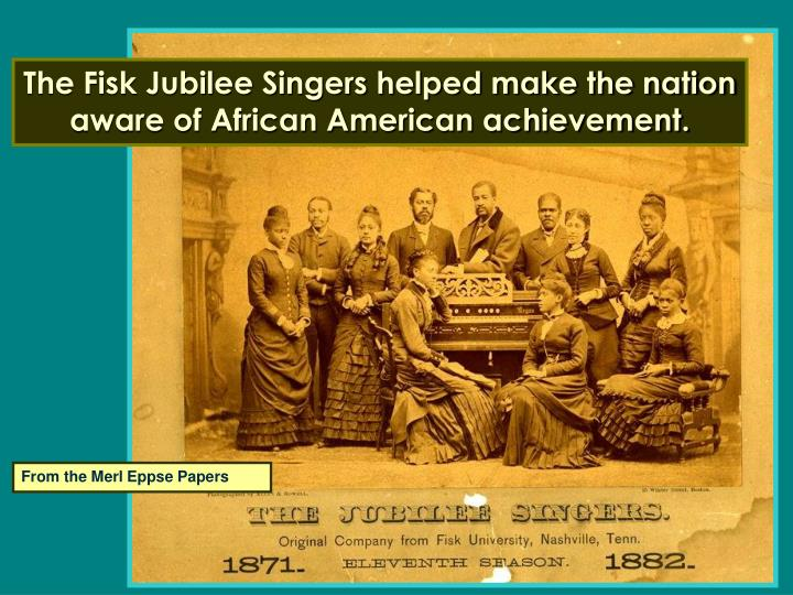 The Fisk Jubilee Singers helped make the nation aware of African American achievement.