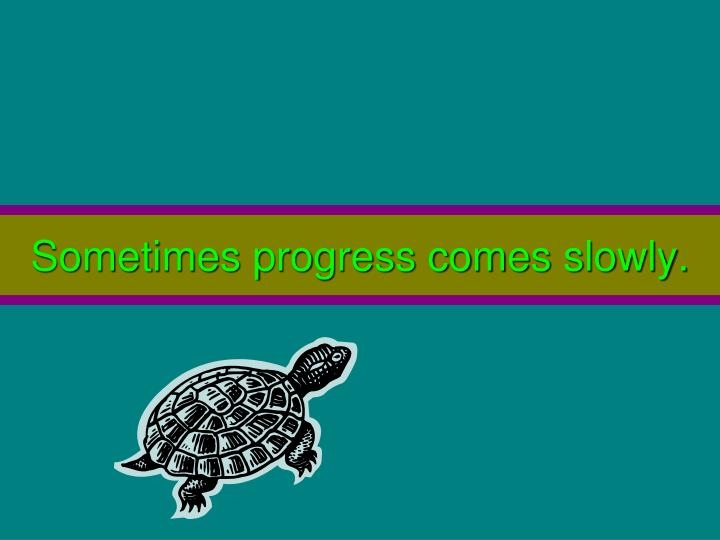 Sometimes progress comes slowly.