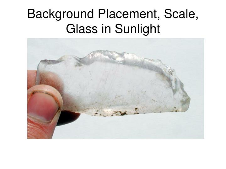 Background Placement, Scale, Glass in Sunlight