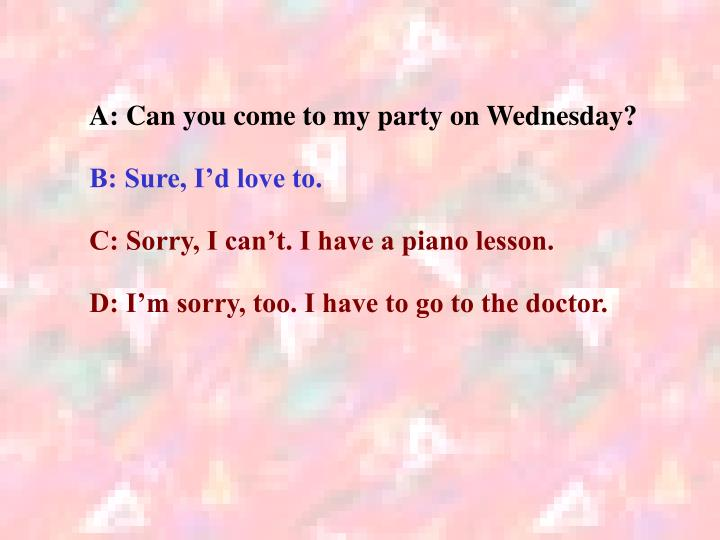 A: Can you come to my party on Wednesday?