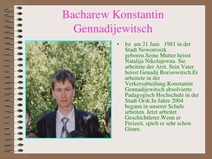 Ist  am 21 Juni   1981 in der Stadt Nowotroizk geboren.Seine Mutter heisst Natalija Nikolajewna. Sie arbeitete der Arzt. Sein Vater heisst Genadij Borisowitsch.Er arbeitete in der Verkersabteilung.Konstantin Gennadijewitsch absolvierte Padagogisch Hochschule in der Stadt Orsk.In Jahre 2004 begann in unserer Schule arbeiten. Jetzt arbeitet Geschichtlerer.Wenn er Freizeit, spielt er sehr schon Gitare.