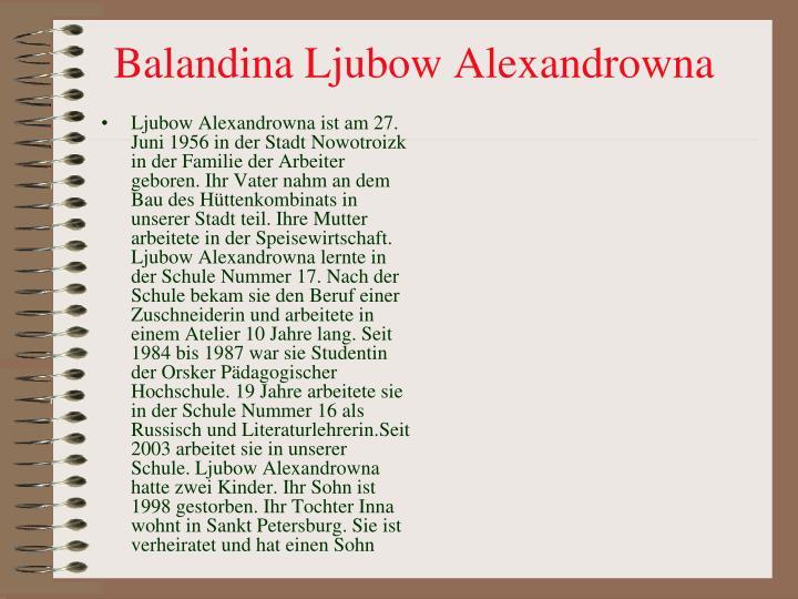 Ljubow Alexandrowna ist am 27. Juni 1956 in der Stadt Nowotroizk in der Familie der Arbeiter geboren. Ihr Vater nahm an dem Bau des H