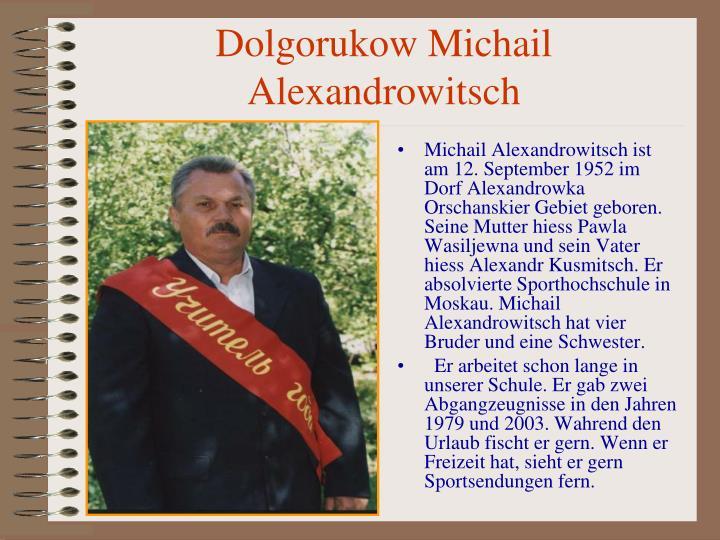 Michail Alexandrowitsch ist am 12. September 1952 im Dorf Alexandrowka Orschanskier Gebiet geboren. Seine Mutter hiess Pawla Wasiljewna und sein Vater hiess Alexandr Kusmitsch. Er absolvierte Sporthochschule in Moskau. Michail Alexandrowitsch hat vier Bruder und eine Schwester.