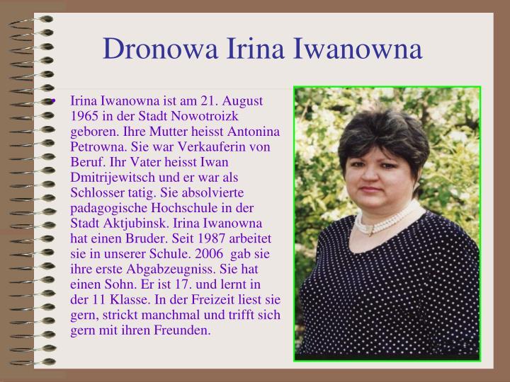 Irina Iwanowna ist am 21. August 1965 in der Stadt Nowotroizk geboren. Ihre Mutter heisst Antonina Petrowna. Sie war Verkauferin von Beruf. Ihr Vater heisst Iwan Dmitrijewitsch und er war als Schlosser tatig. Sie absolvierte padagogische Hochschule in der Stadt Aktjubinsk. Irina Iwanowna hat einen Bruder. Seit 1987 arbeitet sie in unserer Schule. 2006  gab sie ihre erste Abgabzeugniss. Sie hat einen Sohn. Er ist 17. und lernt in der 11 Klasse. In der Freizeit liest sie gern, strickt manchmal und trifft sich gern mit ihren Freunden.