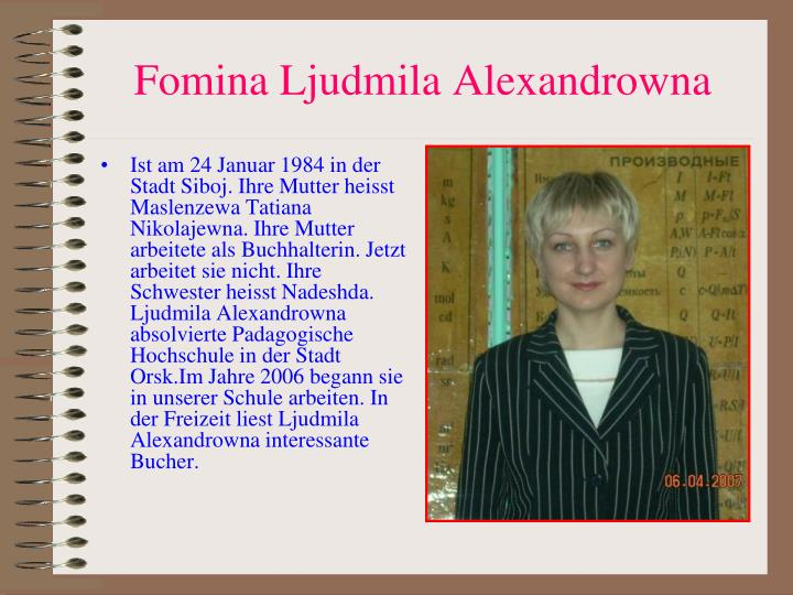 Ist am 24 Januar 1984 in der Stadt Siboj. Ihre Mutter heisst Maslenzewa Tatiana Nikolajewna. Ihre Mutter arbeitete als Buchhalterin. Jetzt arbeitet sie nicht. Ihre Schwester heisst Nadeshda. Ljudmila Alexandrowna absolvierte Padagogische Hochschule in der Stadt Orsk.Im Jahre 2006 begann sie in unserer Schule arbeiten. In der Freizeit liest Ljudmila Alexandrowna interessante Bucher.