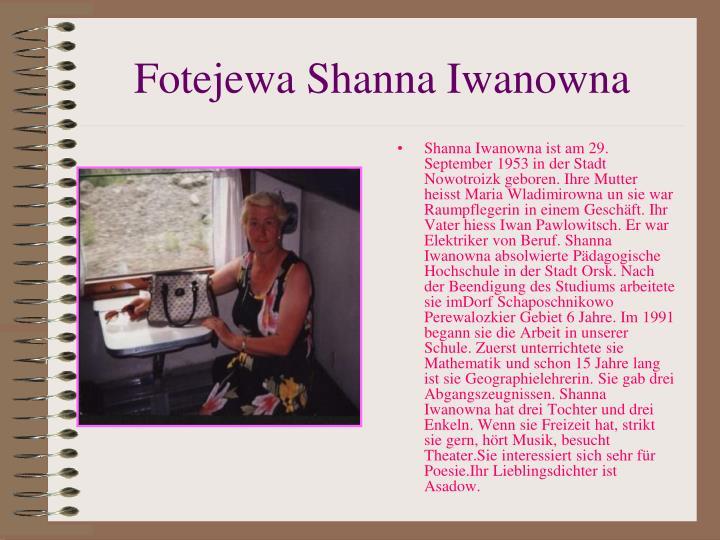 Shanna Iwanowna ist am 29. September 1953 in der Stadt Nowotroizk geboren. Ihre Mutter heisst Maria Wladimirowna un sie war Raumpflegerin in einem Gesch