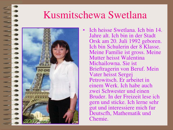 Ich heisse Swetlana. Ich bin 14. Jahre alt. Ich bin in der Stadt Orsk am 20. Juli 1992 geboren. Ich bin Schulerin der 8 Klasse. Meine Familie ist gross. Meine Mutter heisst Walentina Michailowna. Sie ist Brieftragerin von Beruf. Mein Vater heisst Sergej Petrowitsch. Er arbeitet in einem Werk. Ich habe auch zwei Schwester und einen Bruder. In der Freizeit lese ich gern und sticke. Ich lerne sehr gut und interessiere mich fur Deutscfh, Mathematik und Chemie.