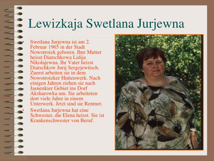 Swetlana Jurjewna ist am 2. Februar 1965 in der Stadt Nowotroizk geboren. Ihre Mutter heisst Diatschkowa Lidija Nikolajewna. Ihr Vater heisst Diatschkow Jurij Sergejewitsch. Zuerst arbeiten sie in dem Nowotroizker H