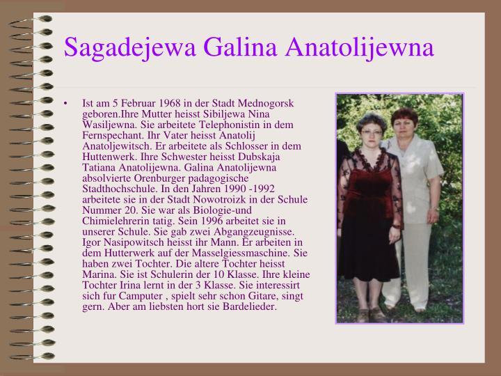Ist am 5 Februar 1968 in der Stadt Mednogorsk geboren.Ihre Mutter heisst Sibiljewa Nina Wasiljewna. Sie arbeitete Telephonistin in dem Fernspechant. Ihr Vater heisst Anatolij Anatoljewitsch. Er arbeitete als Schlosser in dem Huttenwerk. Ihre Schwester heisst Dubskaja Tatiana Anatolijewna. Galina Anatolijewna absolvierte Orenburger padagogische Stadthochschule. In den Jahren 1990 -1992 arbeitete sie in der Stadt Nowotroizk in der Schule Nummer 20. Sie war als Biologie-und Chimielehrerin tatig. Sein 1996 arbeitet sie in unserer Schule. Sie gab zwei Abgangzeugnisse. Igor Nasipowitsch heisst ihr Mann. Er arbeiten in dem Hutterwerk auf der Masselgiessmaschine. Sie haben zwei Tochter. Die altere Tochter heisst Marina. Sie ist Schulerin der 10 Klasse. Ihre kleine Tochter Irina lernt in der 3 Klasse. Sie interessirt sich fur Camputer , spielt sehr schon Gitare, singt gern. Aber am liebsten hort sie Bardelieder.