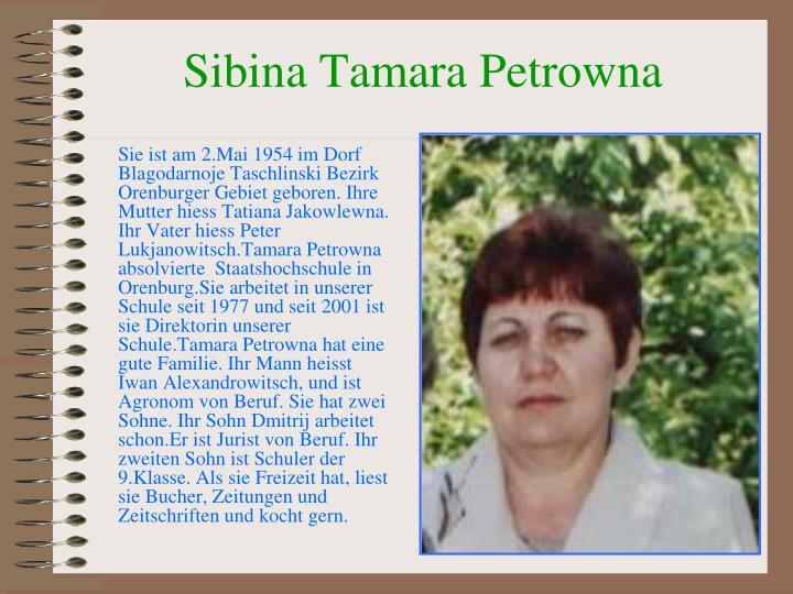 Sie ist am 2.Mai 1954 im Dorf Blagodarnoje Taschlinski Bezirk Orenburger Gebiet geboren. Ihre Mutter hiess Tatiana Jakowlewna. Ihr Vater hiess Peter Lukjanowitsch.Tamara Petrowna absolvierte  Staatshochschule in Orenburg.Sie arbeitet in unserer Schule seit 1977 und seit 2001 ist sie Direktorin unserer Schule.Tamara Petrowna hat eine gute Familie. Ihr Mann heisst Iwan Alexandrowitsch, und ist Agronom von Beruf. Sie hat zwei Sohne. Ihr Sohn Dmitrij arbeitet schon.Er ist Jurist von Beruf. Ihr zweiten Sohn ist Schuler der 9.Klasse. Als sie Freizeit hat, liest sie Bucher, Zeitungen und Zeitschriften und kocht gern.