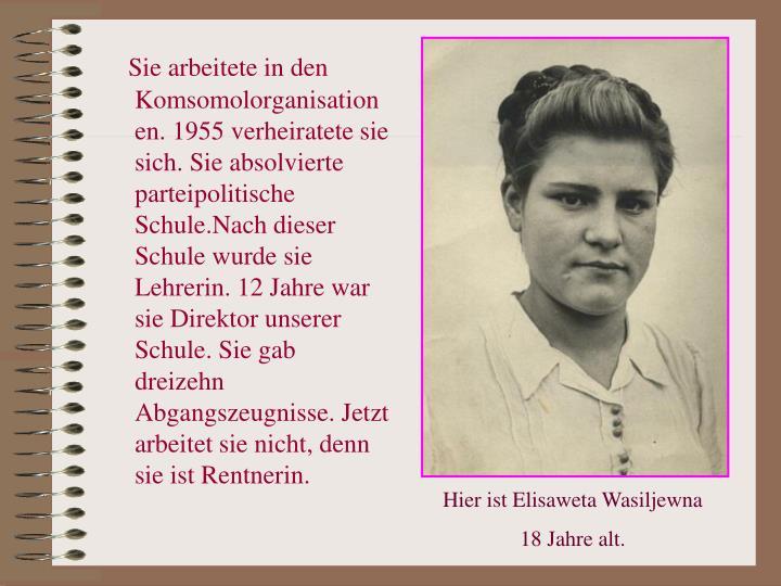 Sie arbeitete in den Komsomolorganisationen. 1955 verheiratete sie sich. Sie absolvierte parteipolitische Schule.Nach dieser Schule wurde sie Lehrerin. 12 Jahre war sie Direktor unserer Schule. Sie gab dreizehn Abgangszeugnisse. Jetzt arbeitet sie nicht, denn sie ist Rentnerin.
