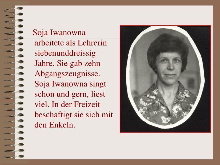 Soja Iwanowna arbeitete als Lehrerin siebenunddreissig Jahre. Sie gab zehn Abgangszeugnisse. Soja Iwanowna singt schon und gern, liest viel. In der Freizeit beschaftigt sie sich mit den Enkeln.