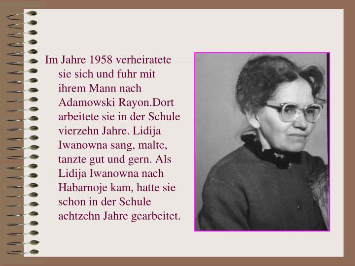 Im Jahre 1958 verheiratete sie sich und fuhr mit ihrem Mann nach Adamowski Rayon.Dort arbeitete sie in der Schule vierzehn Jahre. Lidija Iwanowna sang, malte, tanzte gut und gern. Als Lidija Iwanowna nach Habarnoje kam, hatte sie schon in der Schule achtzehn Jahre gearbeitet