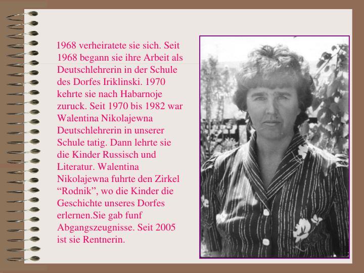 """1968 verheiratete sie sich. Seit 1968 begann sie ihre Arbeit als Deutschlehrerin in der Schule des Dorfes Iriklinski. 1970 kehrte sie nach Habarnoje zuruck. Seit 1970 bis 1982 war Walentina Nikolajewna Deutschlehrerin in unserer Schule tatig. Dann lehrte sie die Kinder Russisch und Literatur. Walentina Nikolajewna fuhrte den Zirkel """"Rodnik"""", wo die Kinder die Geschichte unseres Dorfes erlernen.Sie gab funf Abgangszeugnisse. Seit 2005 ist sie Rentnerin."""