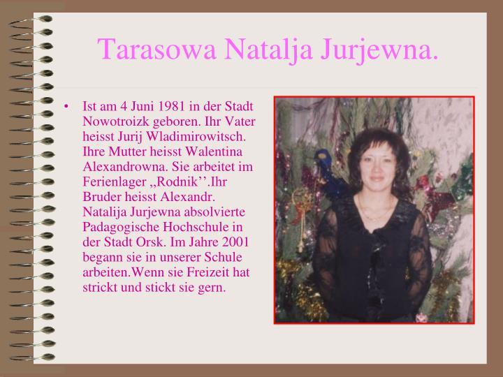 Ist am 4 Juni 1981 in der Stadt Nowotroizk geboren. Ihr Vater heisst Jurij Wladimirowitsch. Ihre Mutter heisst Walentina Alexandrowna. Sie arbeitet im Ferienlager ,,Rodnik''.Ihr Bruder heisst Alexandr. Natalija Jurjewna absolvierte Padagogische Hochschule in der Stadt Orsk. Im Jahre 2001 begann sie in unserer Schule arbeiten.Wenn sie Freizeit hat strickt und stickt sie gern.