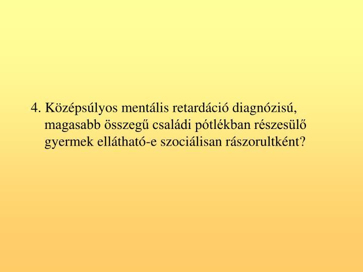 4. Kzpslyos mentlis retardci diagnzis, magasabb sszeg csaldi ptlkban rszesl gyermek ellthat-e szocilisan rszorultknt?
