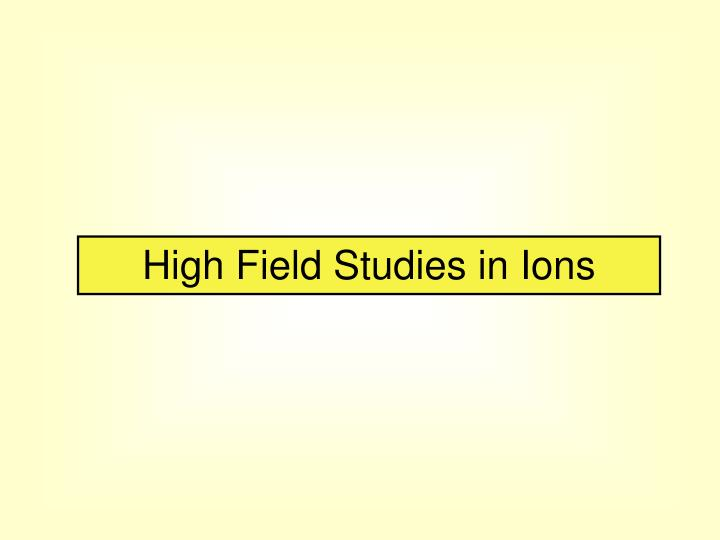 High Field Studies in Ions