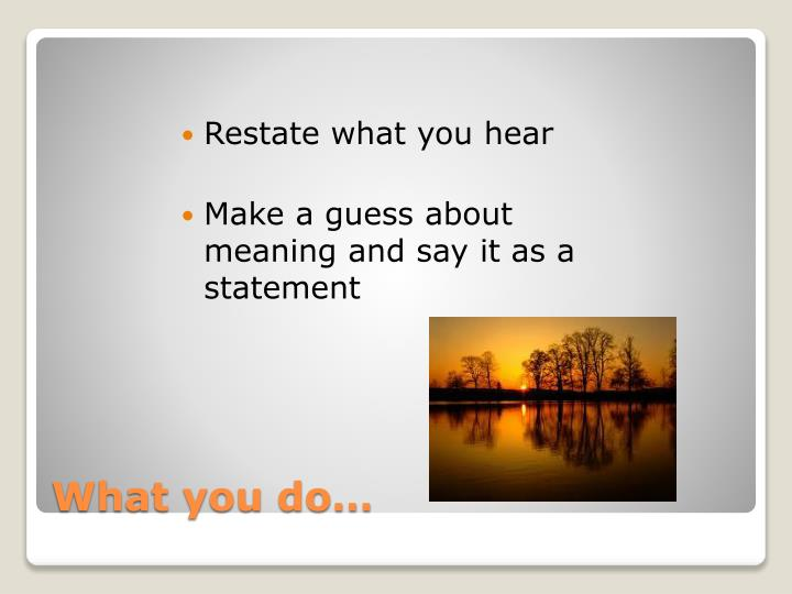 Restate what you hear