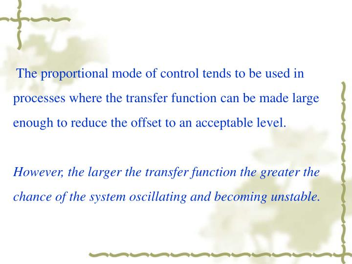 The proportional mode of control tends to be used in processes where the transfer function